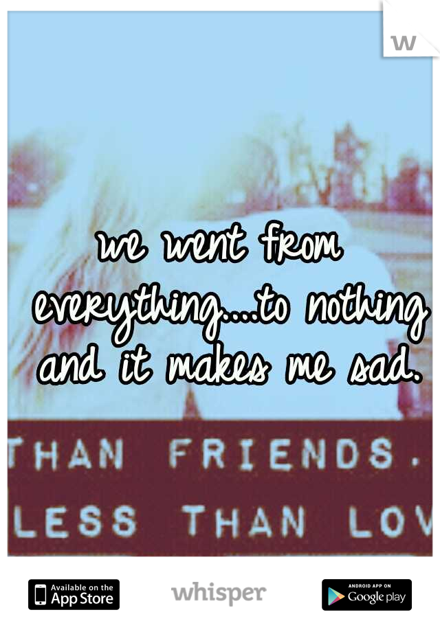we went from everything....to nothing and it makes me sad.