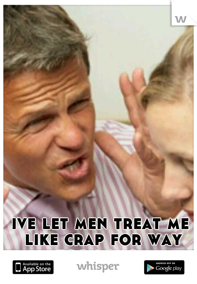 ive let men treat me like crap for way too long.