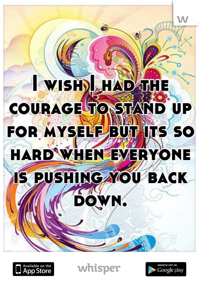 I wish I had the courage to stand up for myself but its so hard when everyone is pushing you back down.