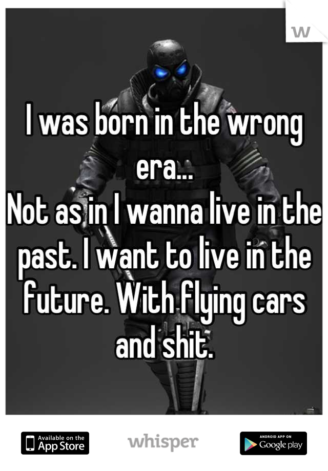 I was born in the wrong era...  Not as in I wanna live in the past. I want to live in the future. With flying cars and shit.