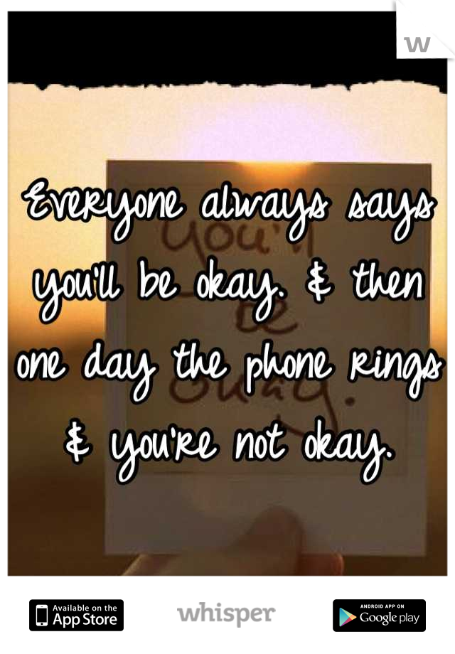 Everyone always says you'll be okay. & then one day the phone rings & you're not okay.