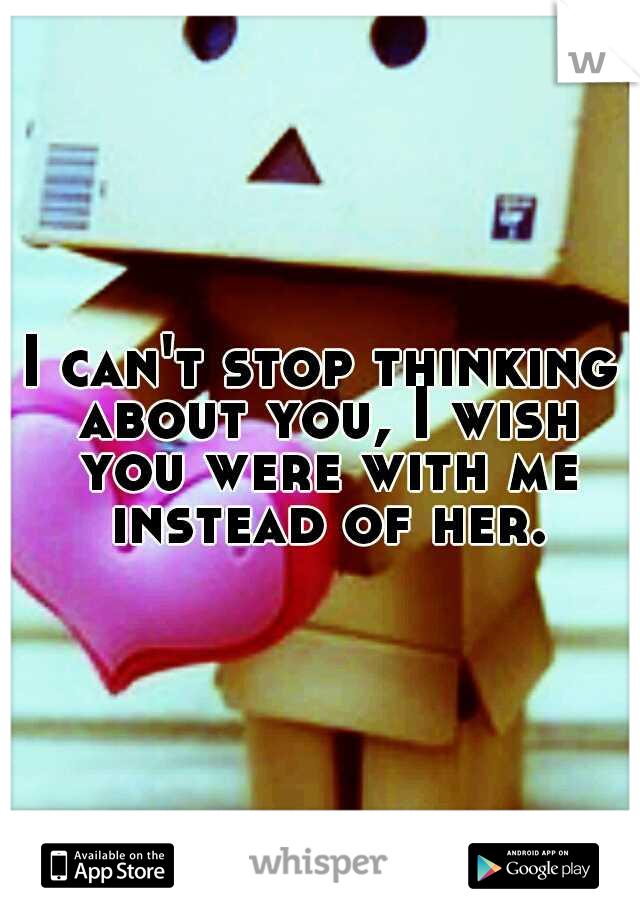 I can't stop thinking about you, I wish you were with me instead of her.