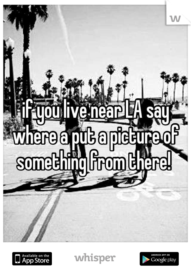 if you live near LA say where a put a picture of something from there!