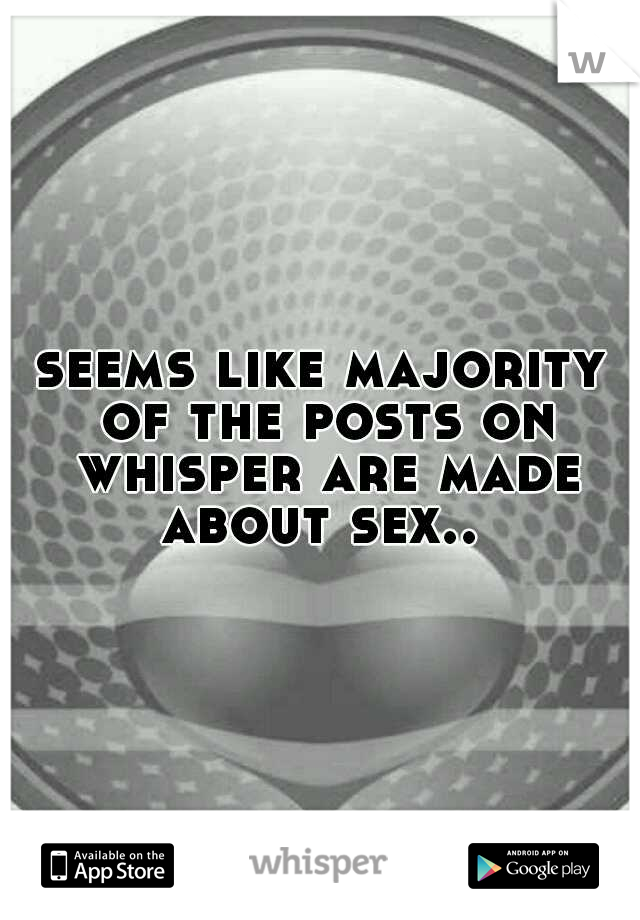 seems like majority of the posts on whisper are made about sex..
