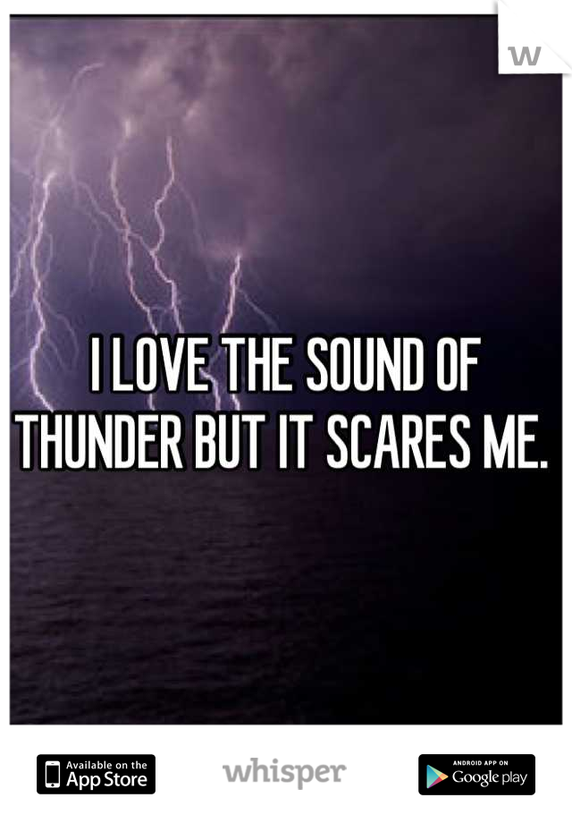 I LOVE THE SOUND OF THUNDER BUT IT SCARES ME.