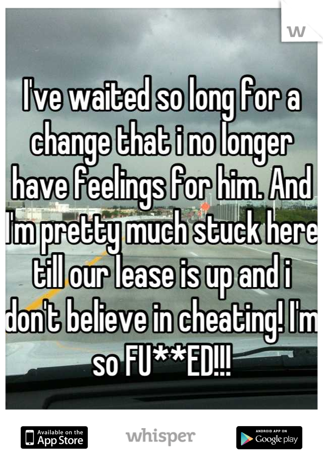 I've waited so long for a change that i no longer have feelings for him. And I'm pretty much stuck here till our lease is up and i don't believe in cheating! I'm so FU**ED!!!