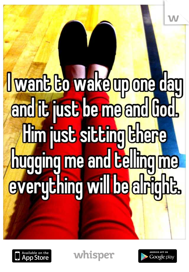 I want to wake up one day and it just be me and God. Him just sitting there hugging me and telling me everything will be alright.