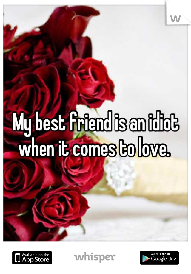 My best friend is an idiot when it comes to love.