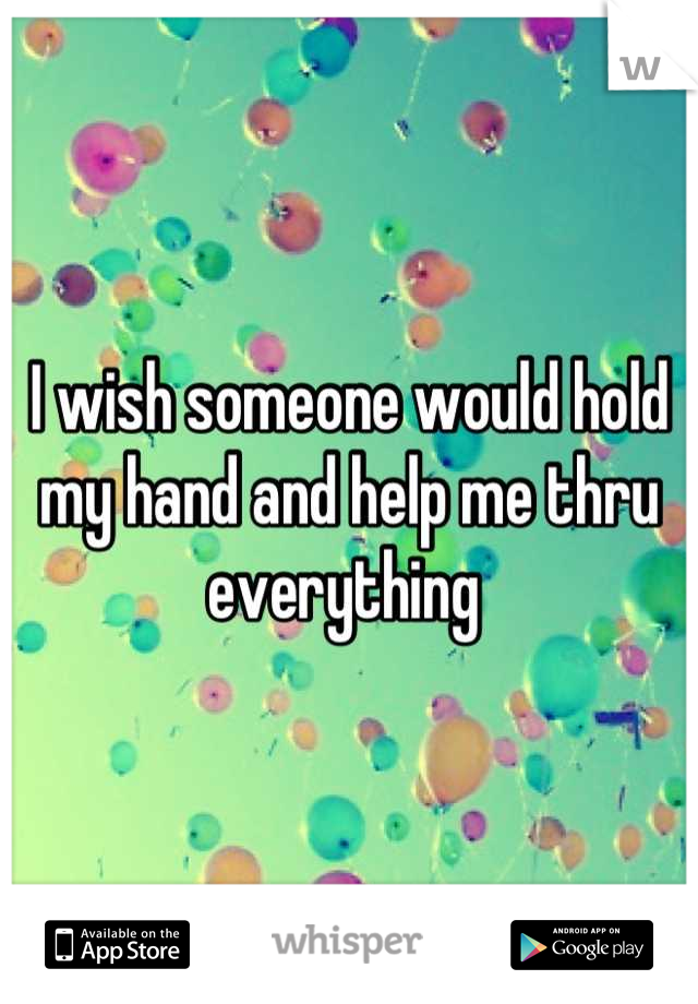 I wish someone would hold my hand and help me thru everything