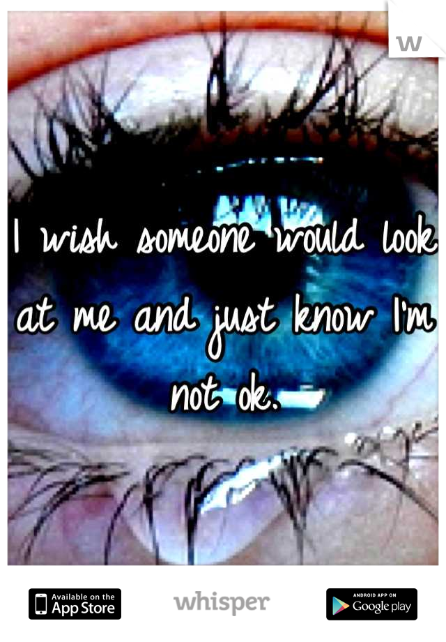 I wish someone would look at me and just know I'm not ok.