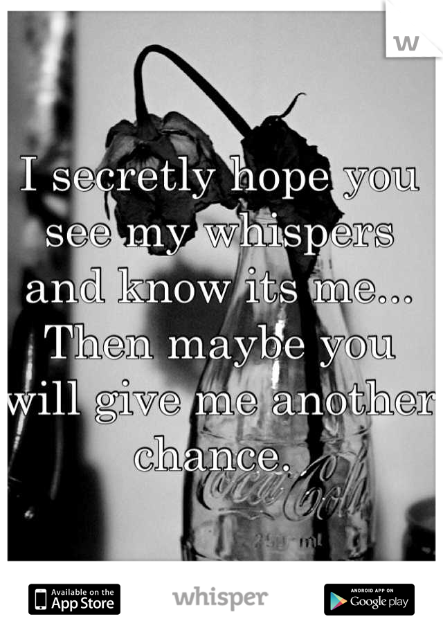 I secretly hope you see my whispers and know its me... Then maybe you will give me another chance.