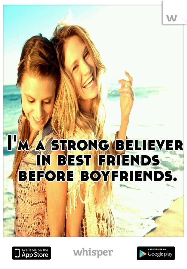 I'm a strong believer in best friends before boyfriends.