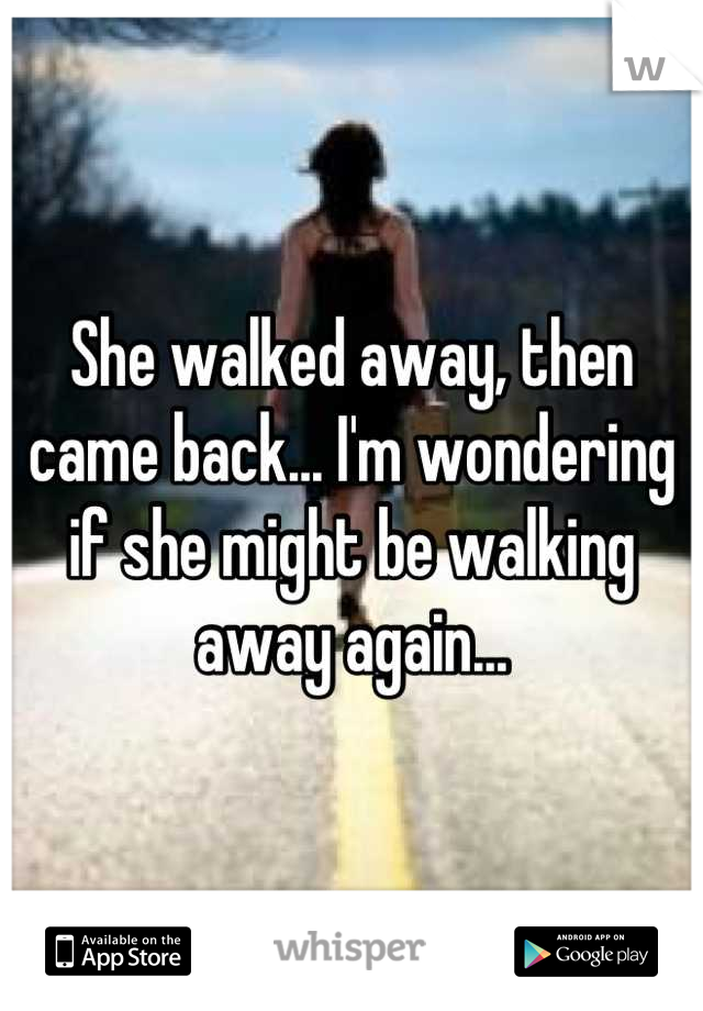 She walked away, then came back... I'm wondering if she might be walking away again...