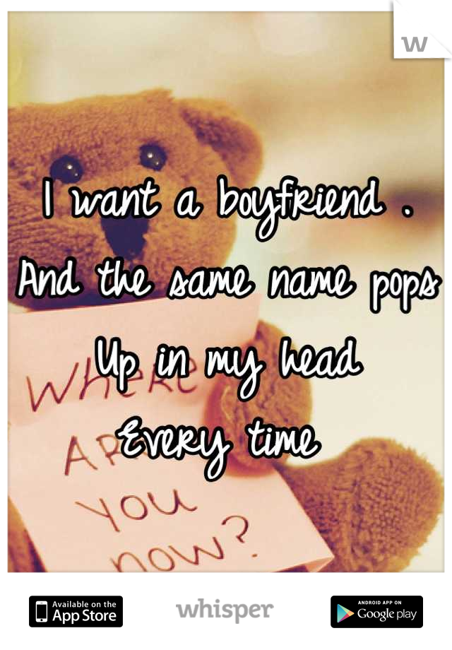 I want a boyfriend .  And the same name pops  Up in my head  Every time