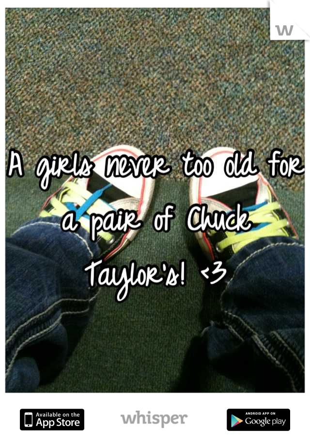 A girls never too old for a pair of Chuck Taylor's! <3