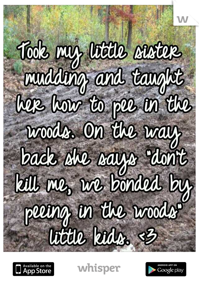 """Took my little sister mudding and taught her how to pee in the woods. On the way back she says """"don't kill me, we bonded by peeing in the woods"""" little kids. <3"""