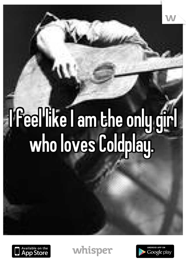 I feel like I am the only girl who loves Coldplay.
