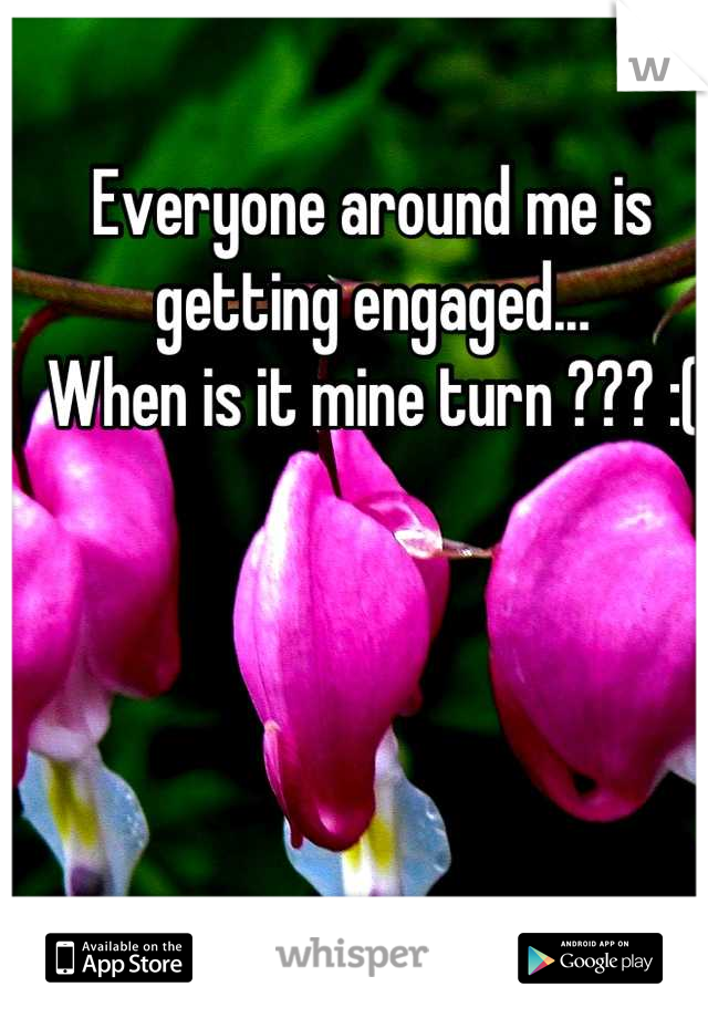 Everyone around me is getting engaged...  When is it mine turn ??? :(