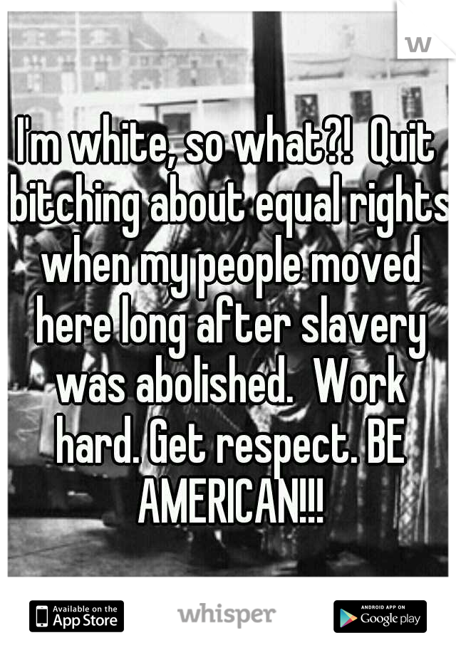 I'm white, so what?!  Quit bitching about equal rights when my people moved here long after slavery was abolished.  Work hard. Get respect. BE AMERICAN!!!
