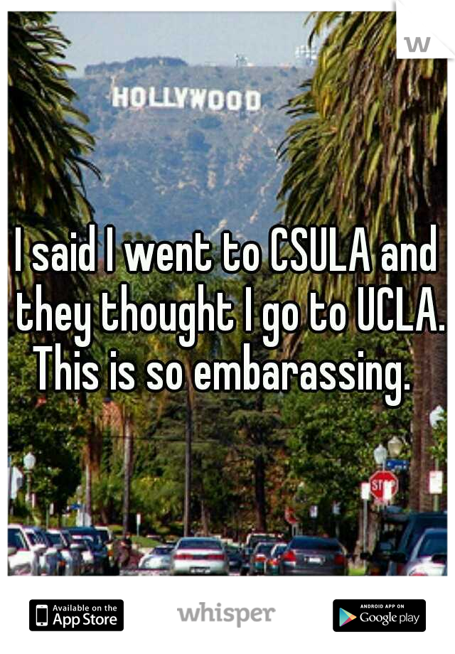 I said I went to CSULA and they thought I go to UCLA. This is so embarassing.