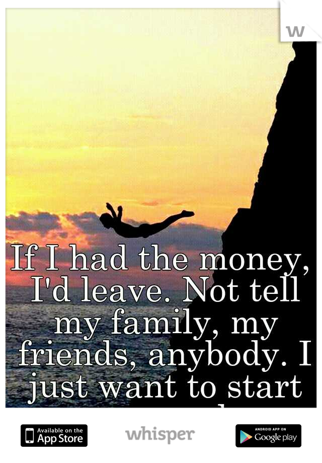 If I had the money, I'd leave. Not tell my family, my friends, anybody. I just want to start over somewhere.