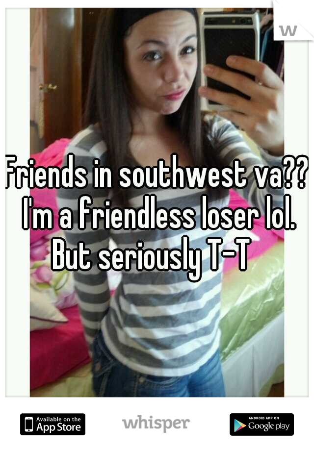 Friends in southwest va?? I'm a friendless loser lol. But seriously T-T