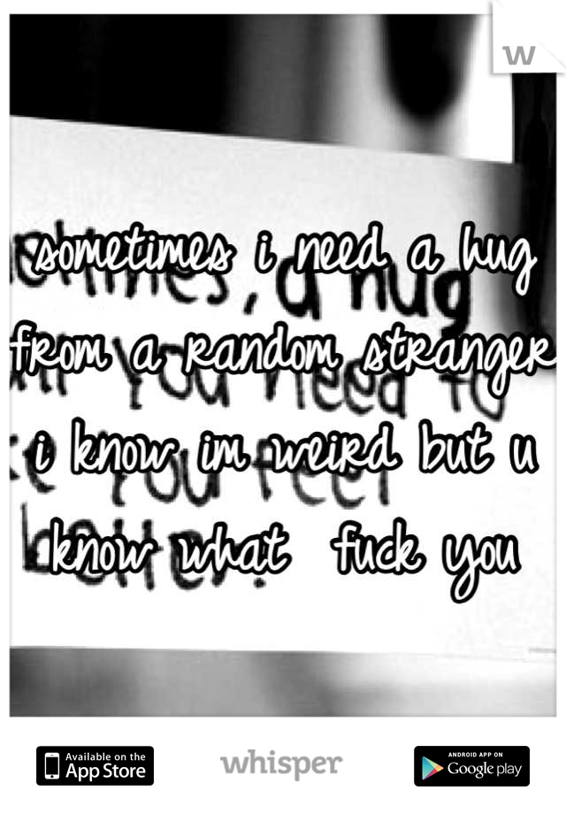 sometimes i need a hug from a random stranger i know im weird but u know what  fuck you