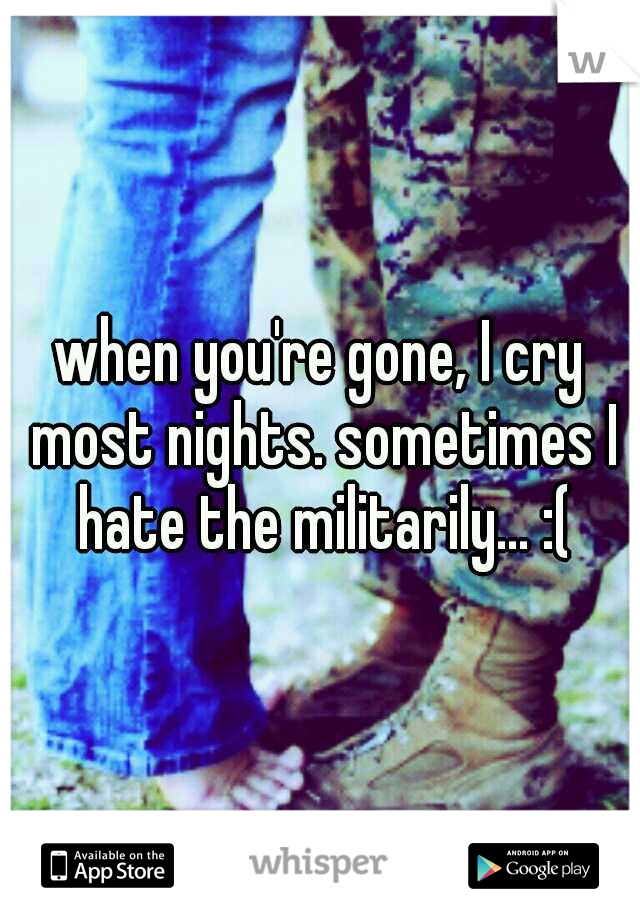 when you're gone, I cry most nights. sometimes I hate the militarily... :(