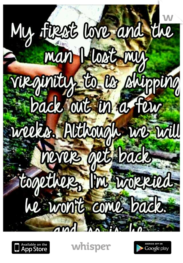 My first love and the man I lost my virginity to is shipping back out in a few weeks. Although we will never get back together, I'm worried he won't come back.   and so is he.