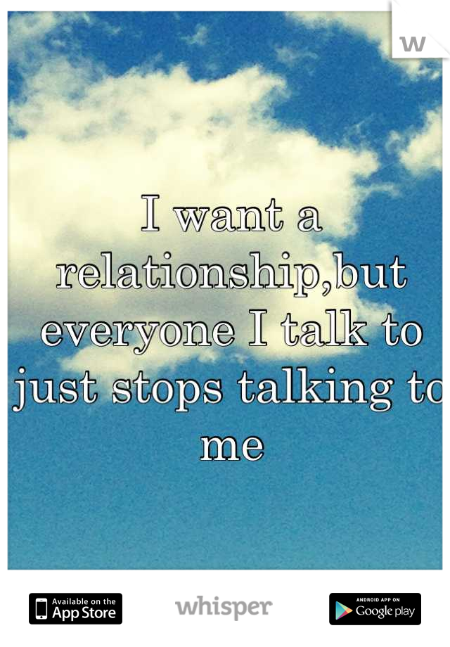 I want a relationship,but everyone I talk to just stops talking to me