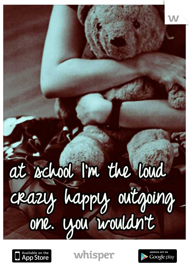 at school I'm the loud crazy happy outgoing one. you wouldn't recognize me at home