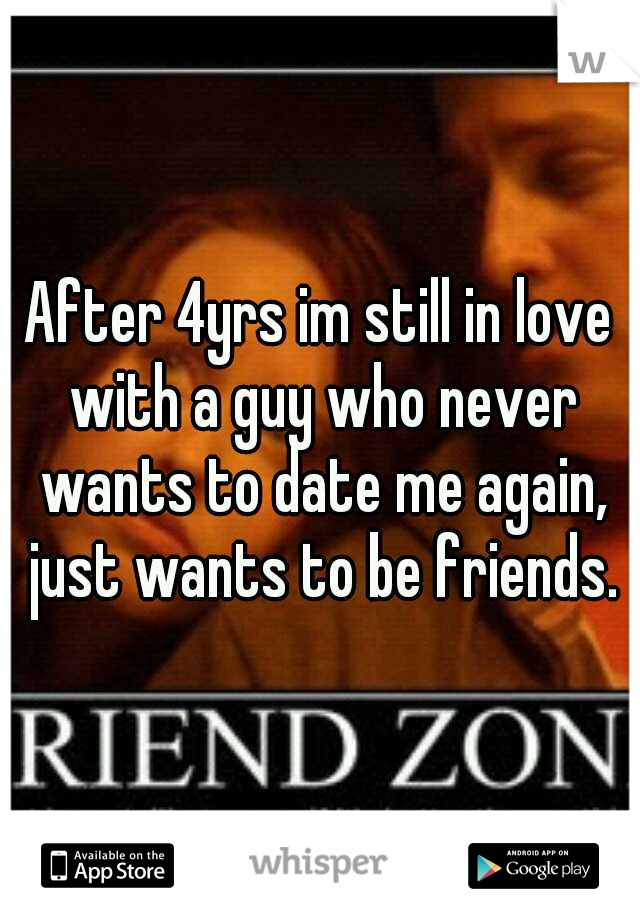 After 4yrs im still in love with a guy who never wants to date me again, just wants to be friends.