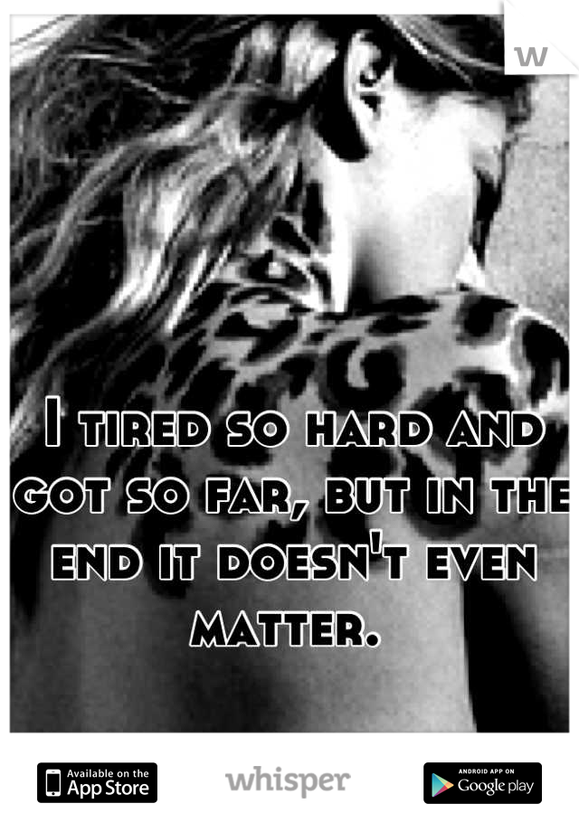 I tired so hard and got so far, but in the end it doesn't even matter.