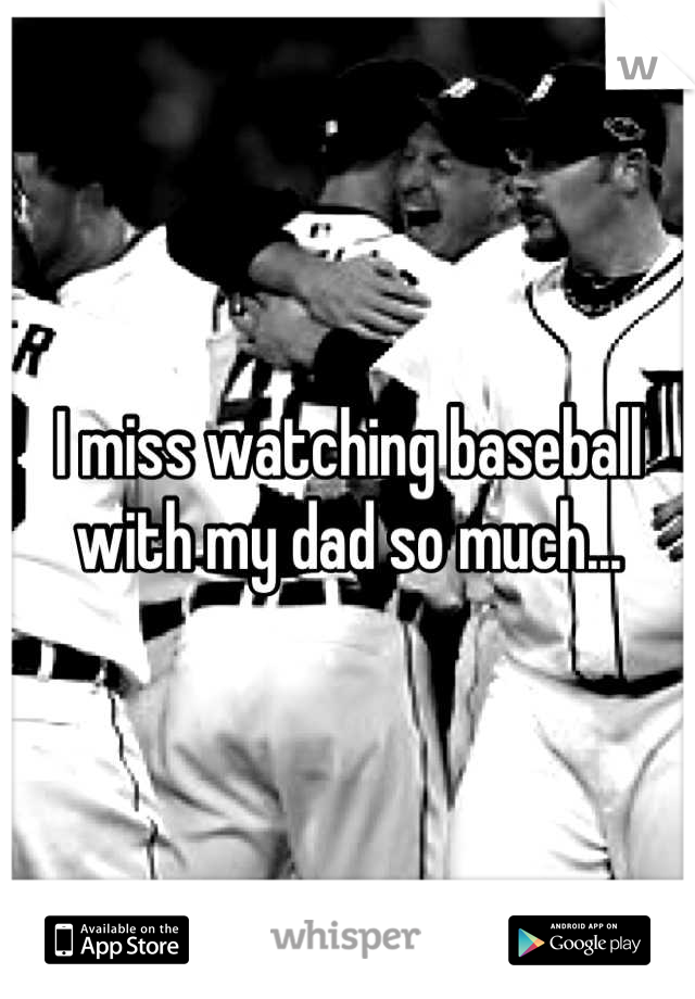 I miss watching baseball with my dad so much...