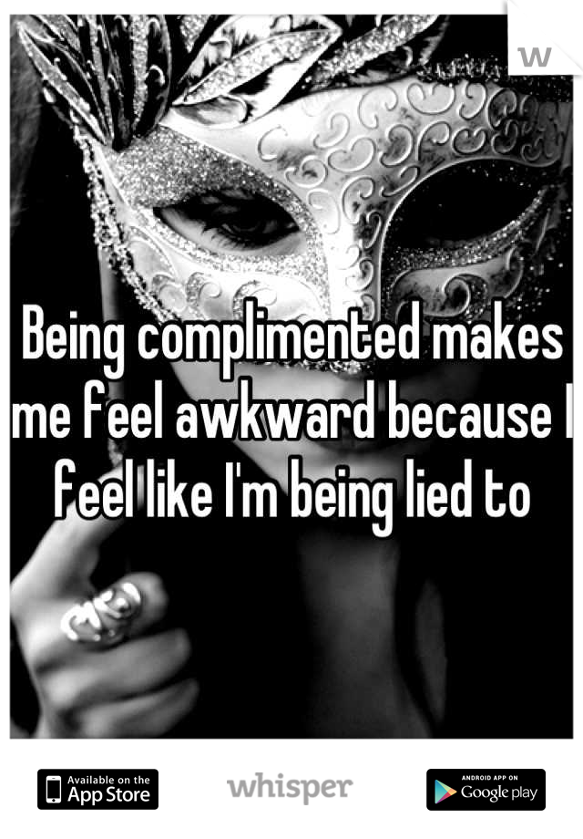 Being complimented makes me feel awkward because I feel like I'm being lied to