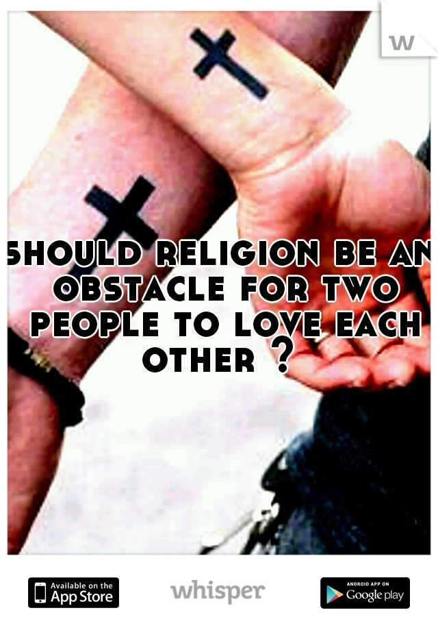 should religion be an obstacle for two people to love each other ?