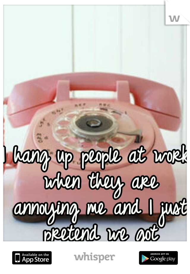 I hang up people at work when they are annoying me and I just pretend we got disconnected.