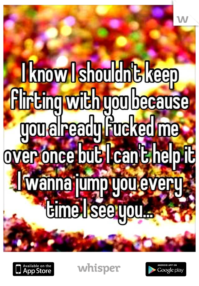 I know I shouldn't keep flirting with you because you already fucked me over once but I can't help it I wanna jump you every time I see you...