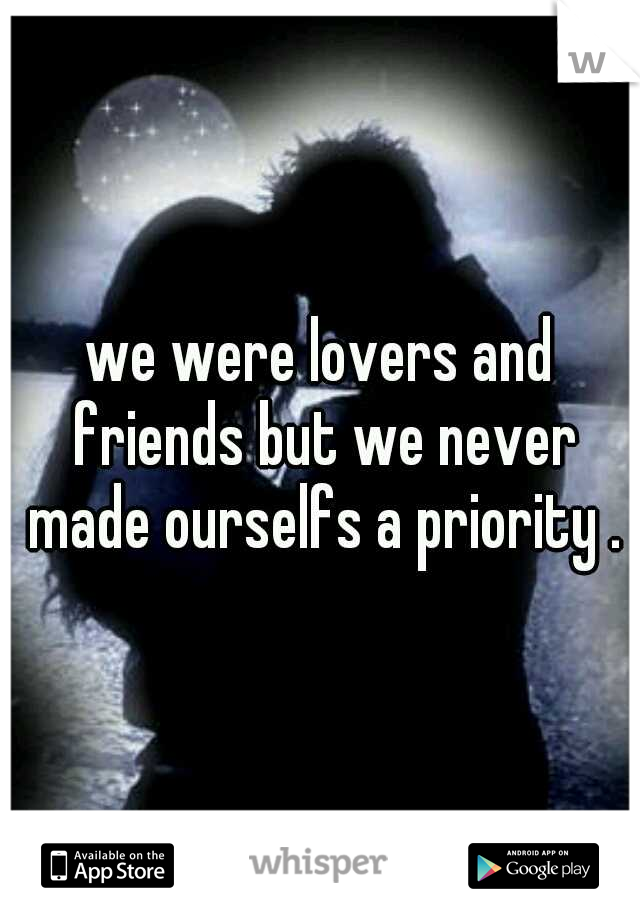 we were lovers and friends but we never made ourselfs a priority .