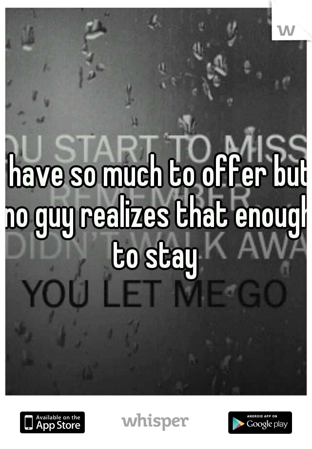 I have so much to offer but no guy realizes that enough to stay