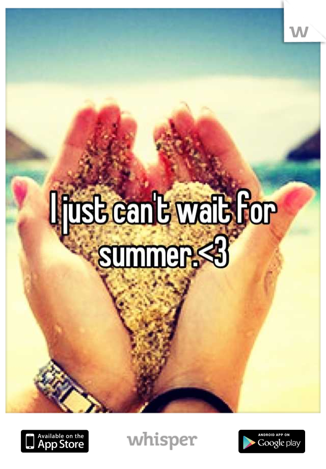 I just can't wait for summer.<3
