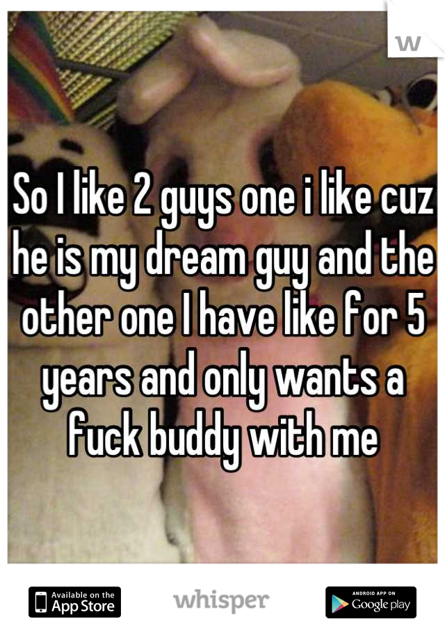 So I like 2 guys one i like cuz he is my dream guy and the other one I have like for 5 years and only wants a fuck buddy with me