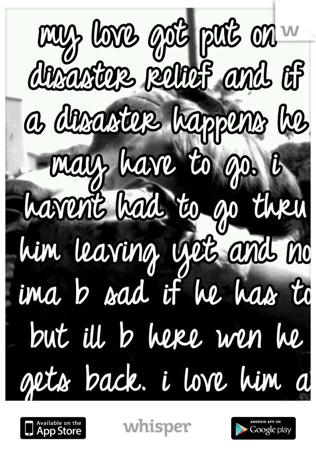 my love got put on disaster relief and if a disaster happens he may have to go. i havent had to go thru him leaving yet and no ima b sad if he has to but ill b here wen he gets back. i love him a ton.