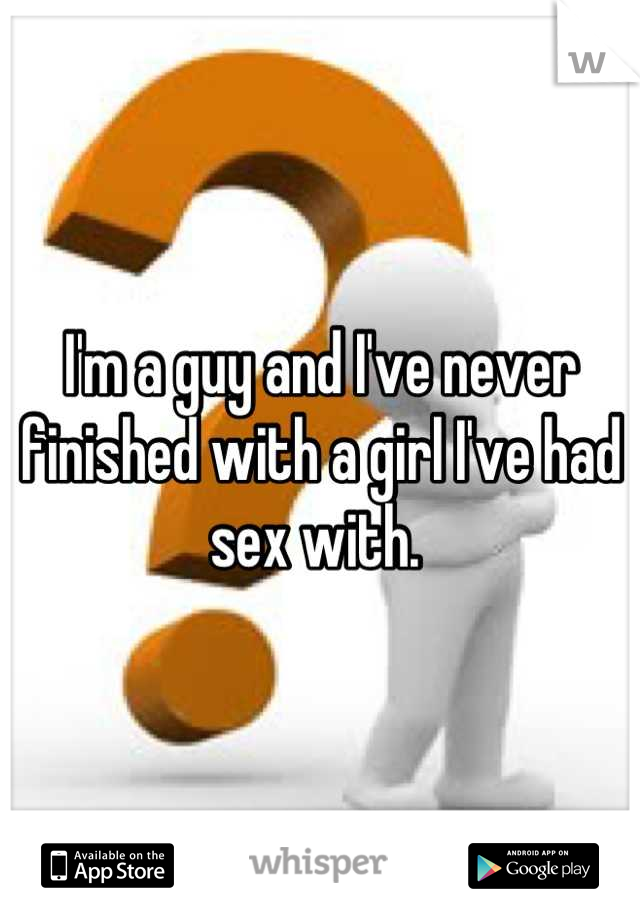 I'm a guy and I've never finished with a girl I've had sex with.