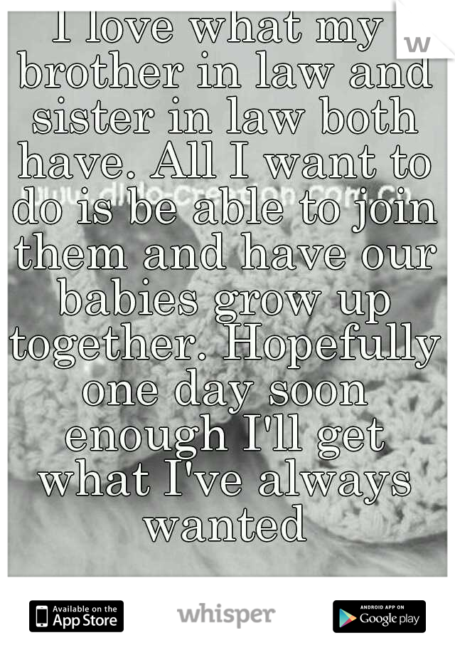 I love what my brother in law and sister in law both have. All I want to do is be able to join them and have our babies grow up together. Hopefully one day soon enough I'll get what I've always wanted