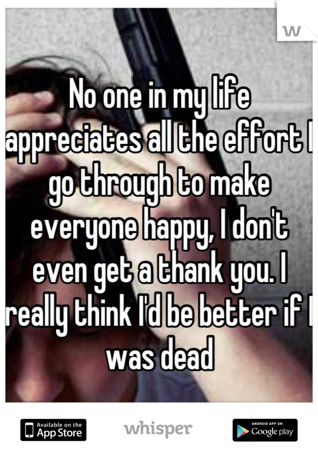 No one in my life appreciates all the effort I go through to make everyone happy, I don't even get a thank you. I really think I'd be better if I was dead