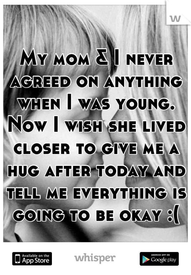 My mom & I never agreed on anything when I was young. Now I wish she lived closer to give me a hug after today and tell me everything is going to be okay :(