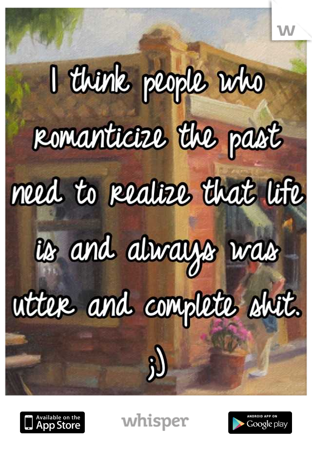 I think people who romanticize the past need to realize that life is and always was utter and complete shit. ;)