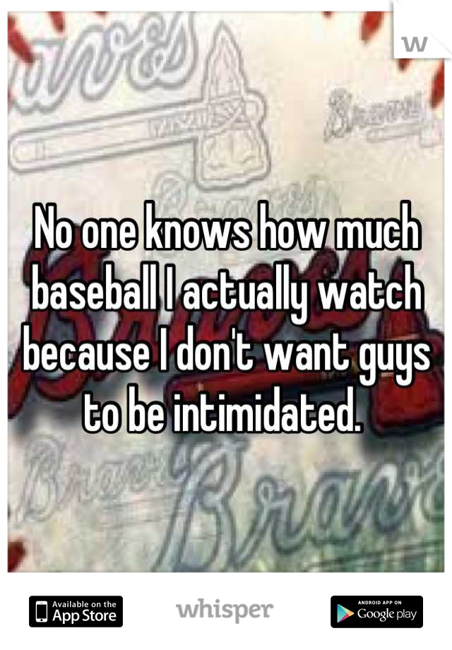 No one knows how much baseball I actually watch because I don't want guys to be intimidated.