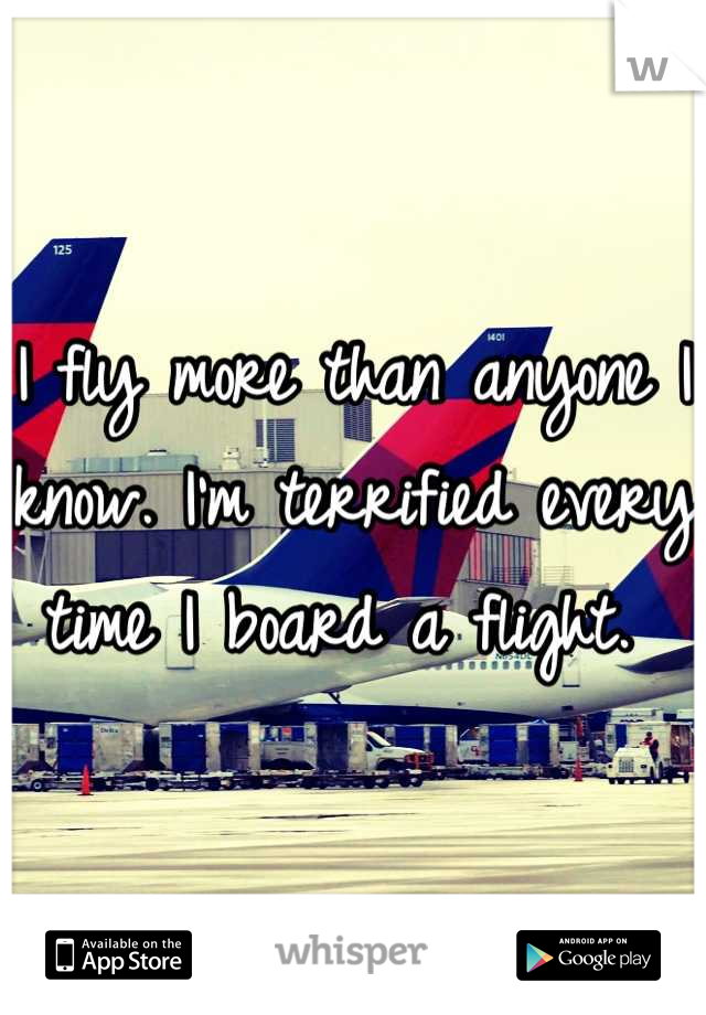 I fly more than anyone I know. I'm terrified every time I board a flight.